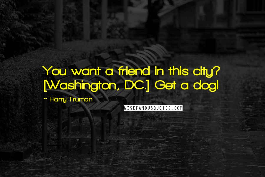 Harry Truman quotes: You want a friend in this city? [Washington, DC.] Get a dog!