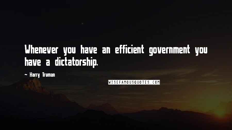 Harry Truman quotes: Whenever you have an efficient government you have a dictatorship.