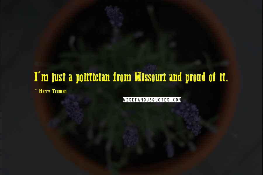 Harry Truman quotes: I'm just a politician from Missouri and proud of it.