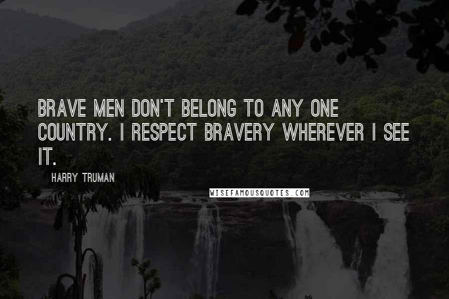 Harry Truman quotes: Brave men don't belong to any one country. I respect bravery wherever I see it.