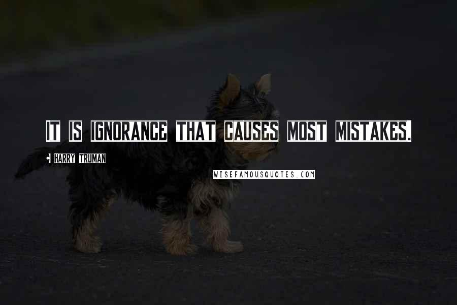 Harry Truman quotes: It is ignorance that causes most mistakes.