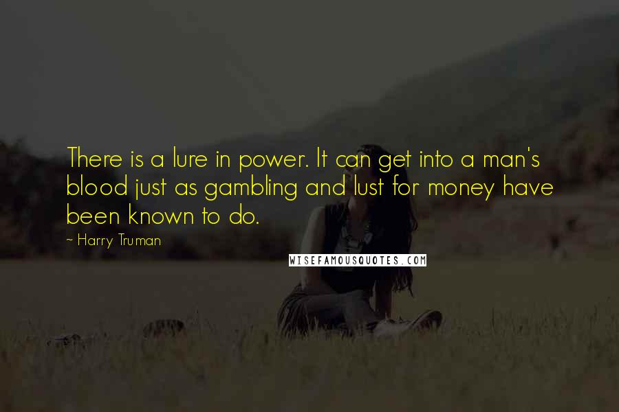 Harry Truman quotes: There is a lure in power. It can get into a man's blood just as gambling and lust for money have been known to do.