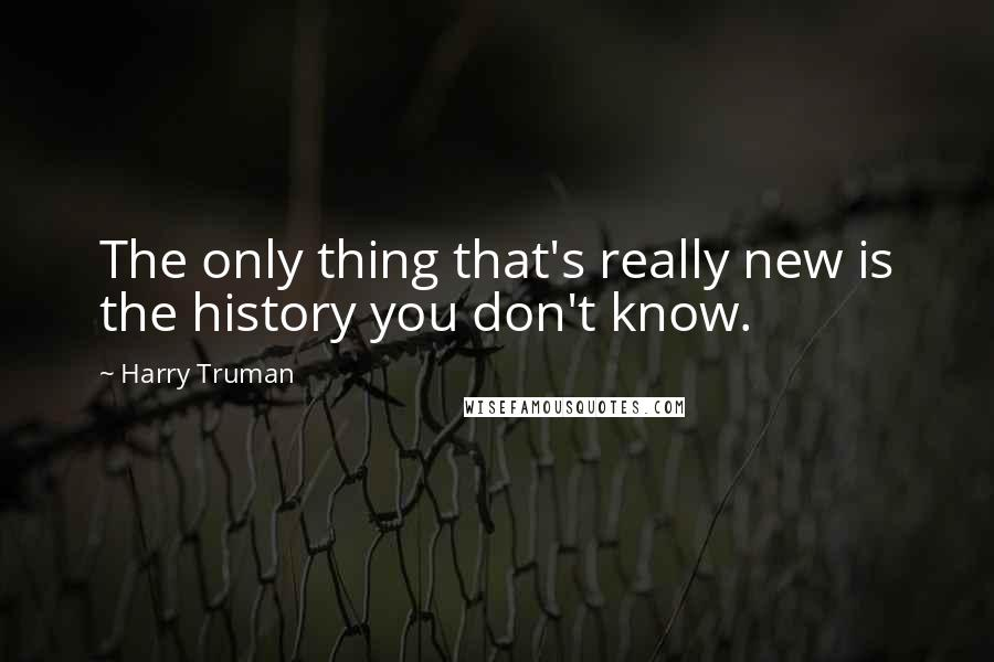 Harry Truman quotes: The only thing that's really new is the history you don't know.