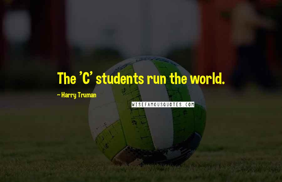 Harry Truman quotes: The 'C' students run the world.