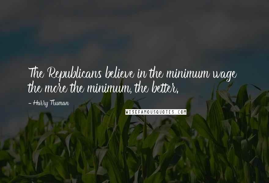 Harry Truman quotes: The Republicans believe in the minimum wage the more the minimum, the better.