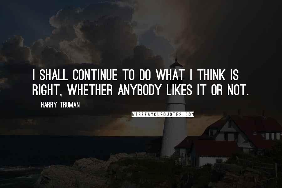 Harry Truman quotes: I shall continue to do what I think is right, whether anybody likes it or not.