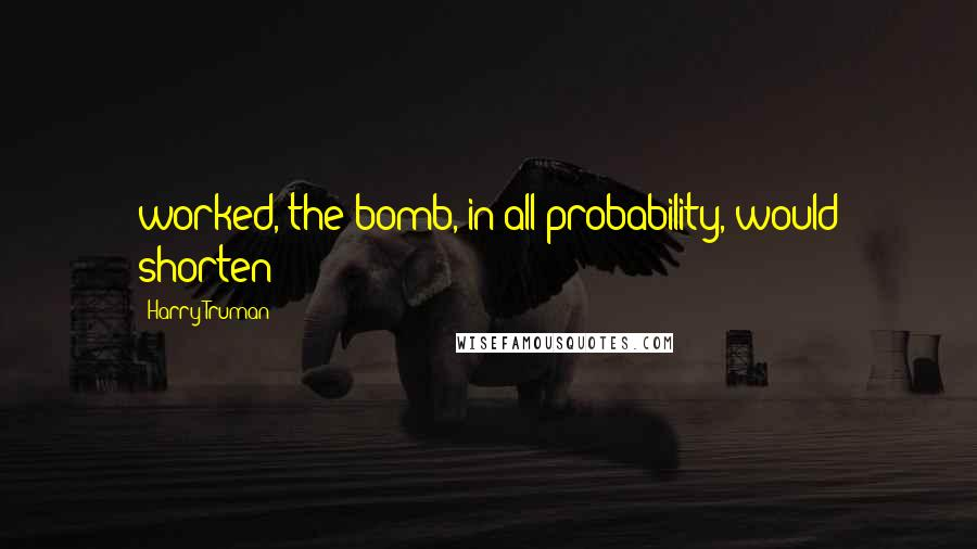 Harry Truman quotes: worked, the bomb, in all probability, would shorten