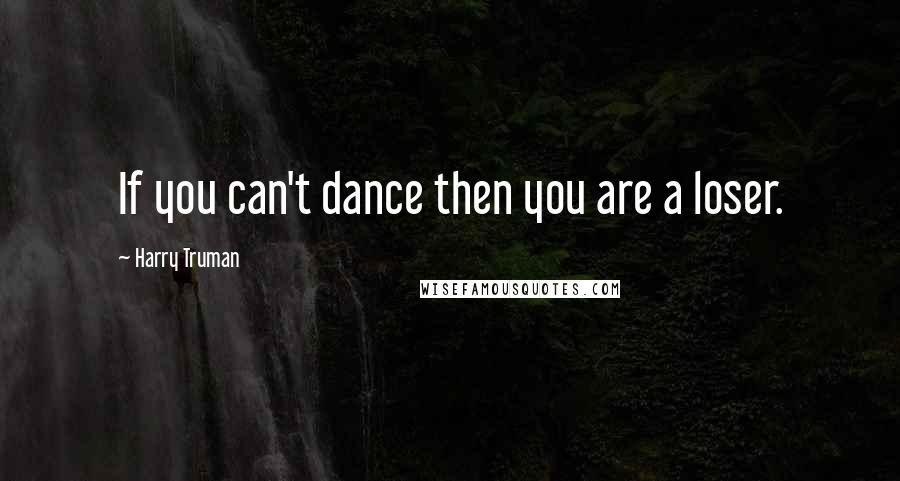 Harry Truman quotes: If you can't dance then you are a loser.