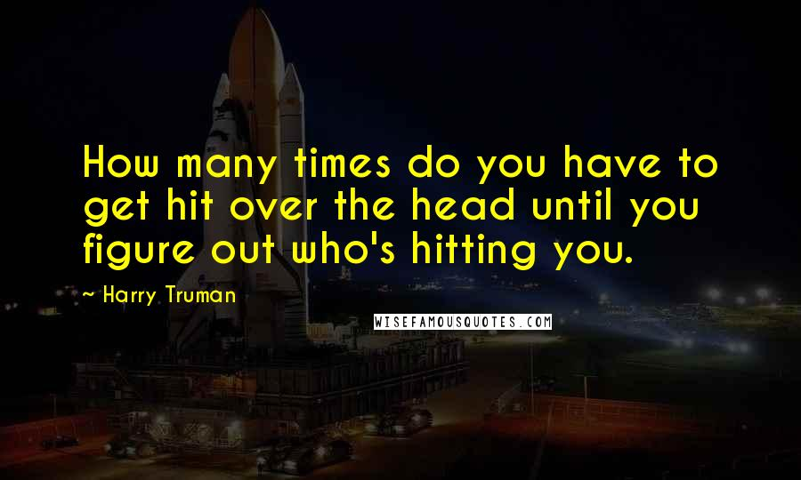 Harry Truman quotes: How many times do you have to get hit over the head until you figure out who's hitting you.