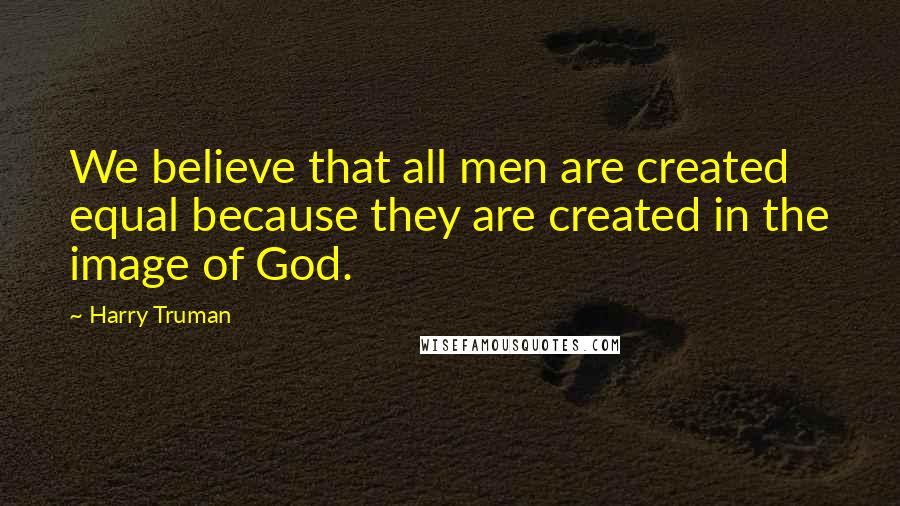 Harry Truman quotes: We believe that all men are created equal because they are created in the image of God.