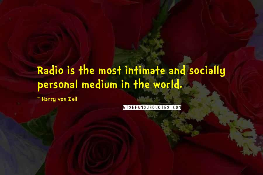 Harry Von Zell quotes: Radio is the most intimate and socially personal medium in the world.