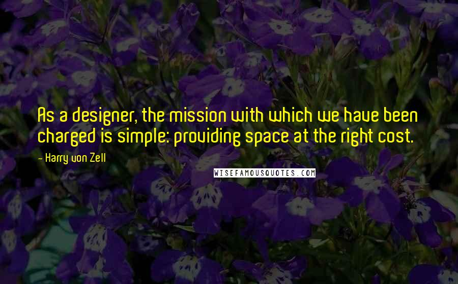 Harry Von Zell quotes: As a designer, the mission with which we have been charged is simple: providing space at the right cost.
