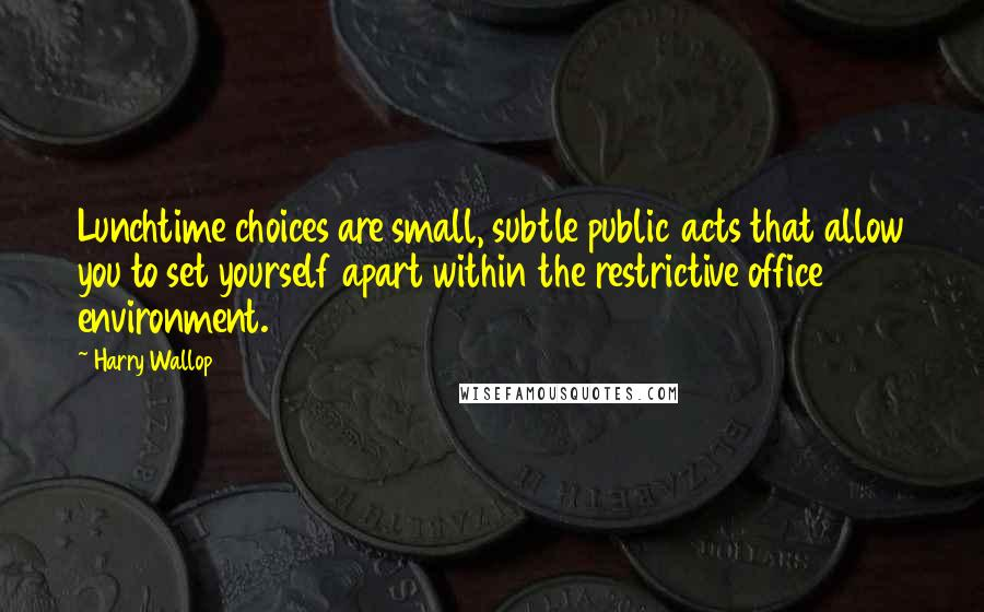 Harry Wallop quotes: Lunchtime choices are small, subtle public acts that allow you to set yourself apart within the restrictive office environment.