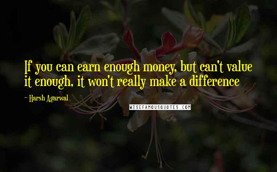 Harsh Agarwal quotes: If you can earn enough money, but can't value it enough, it won't really make a difference
