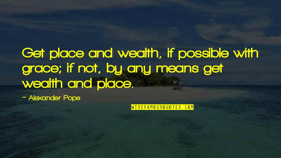 Harsh But True Love Quotes By Alexander Pope: Get place and wealth, if possible with grace;