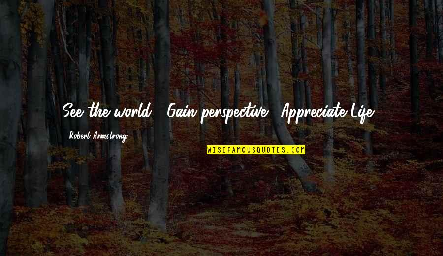 Harsh But True Love Quotes By Robert Armstrong: See the world!! Gain perspective!! Appreciate Life!!