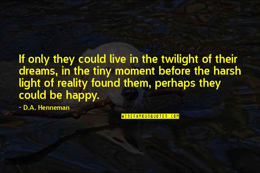 Harsh Reality Quotes Quotes By D.A. Henneman: If only they could live in the twilight