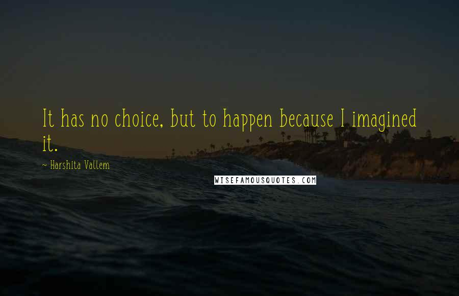 Harshita Vallem quotes: It has no choice, but to happen because I imagined it.
