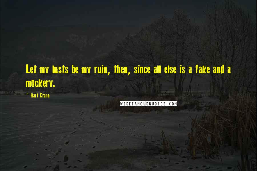 Hart Crane quotes: Let my lusts be my ruin, then, since all else is a fake and a mockery.