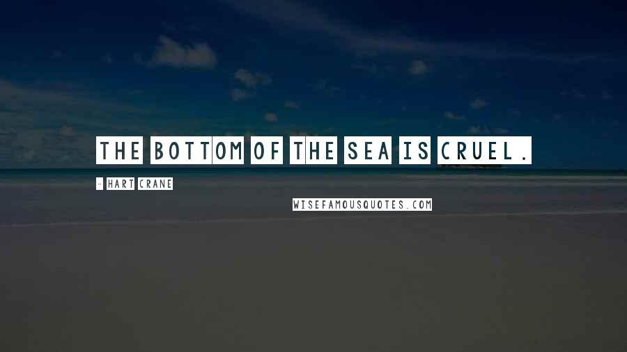 Hart Crane quotes: The bottom of the sea is cruel.
