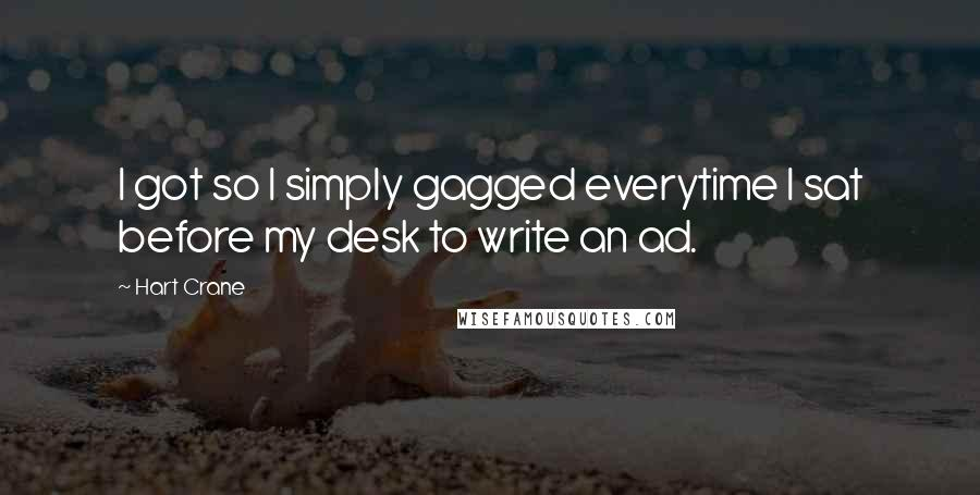 Hart Crane quotes: I got so I simply gagged everytime I sat before my desk to write an ad.