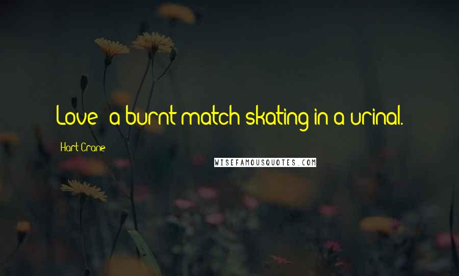 Hart Crane quotes: Love: a burnt match skating in a urinal.