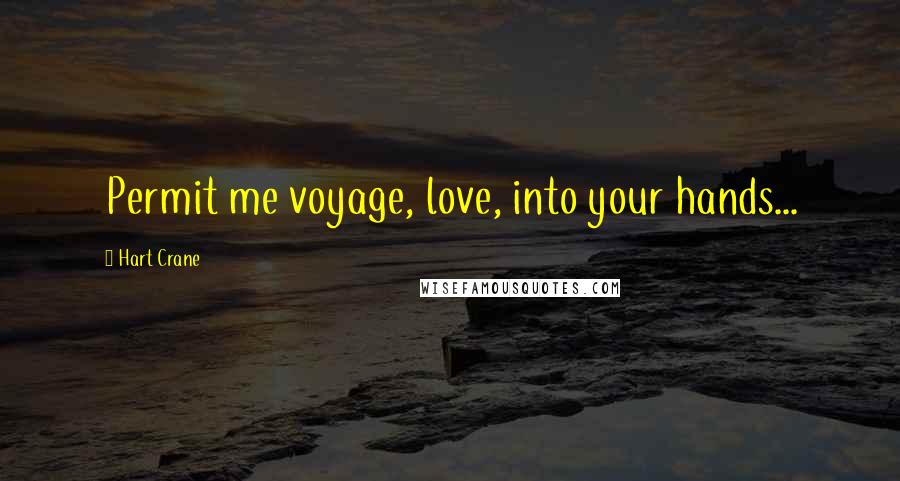 Hart Crane quotes: Permit me voyage, love, into your hands...