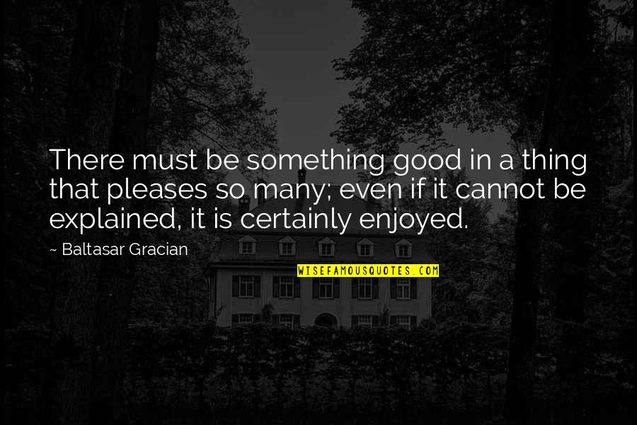 Harty Quotes By Baltasar Gracian: There must be something good in a thing