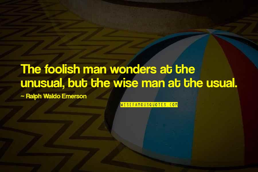Harty Quotes By Ralph Waldo Emerson: The foolish man wonders at the unusual, but