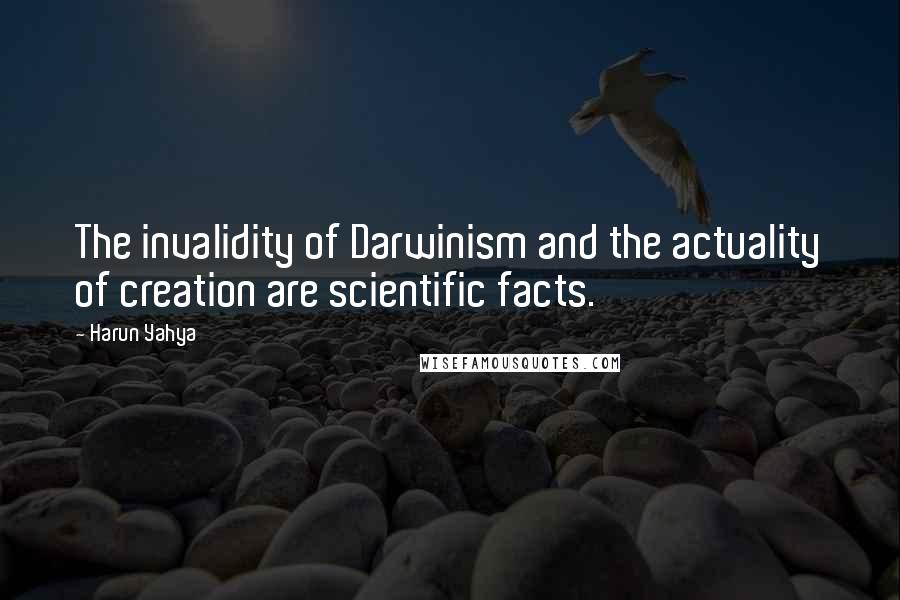 Harun Yahya quotes: The invalidity of Darwinism and the actuality of creation are scientific facts.