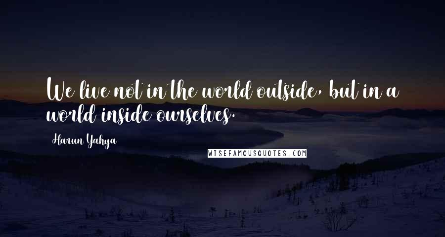 Harun Yahya quotes: We live not in the world outside, but in a world inside ourselves.