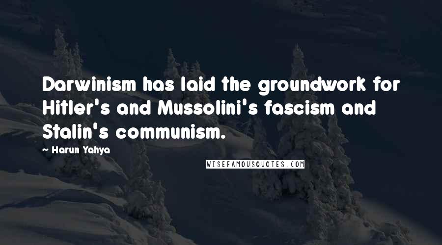 Harun Yahya quotes: Darwinism has laid the groundwork for Hitler's and Mussolini's fascism and Stalin's communism.