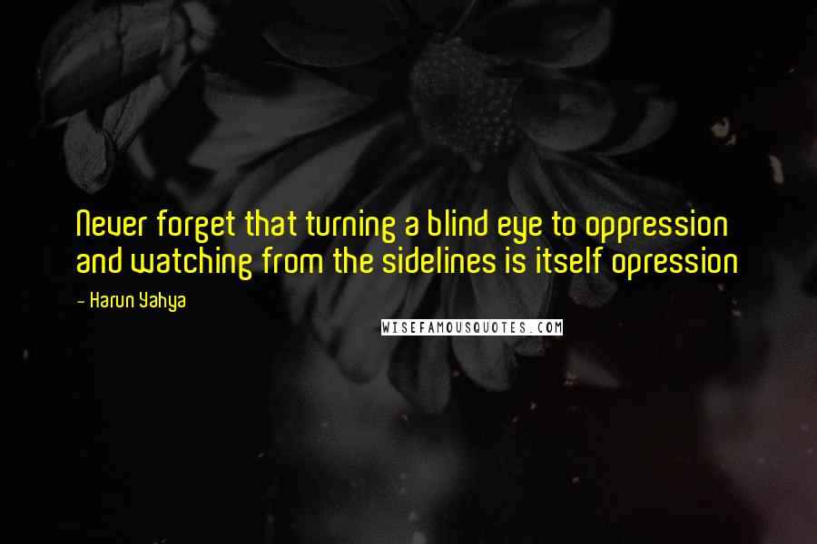 Harun Yahya quotes: Never forget that turning a blind eye to oppression and watching from the sidelines is itself opression