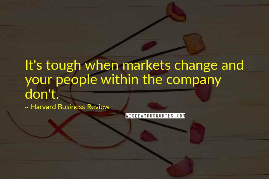 Harvard Business Review quotes: It's tough when markets change and your people within the company don't.