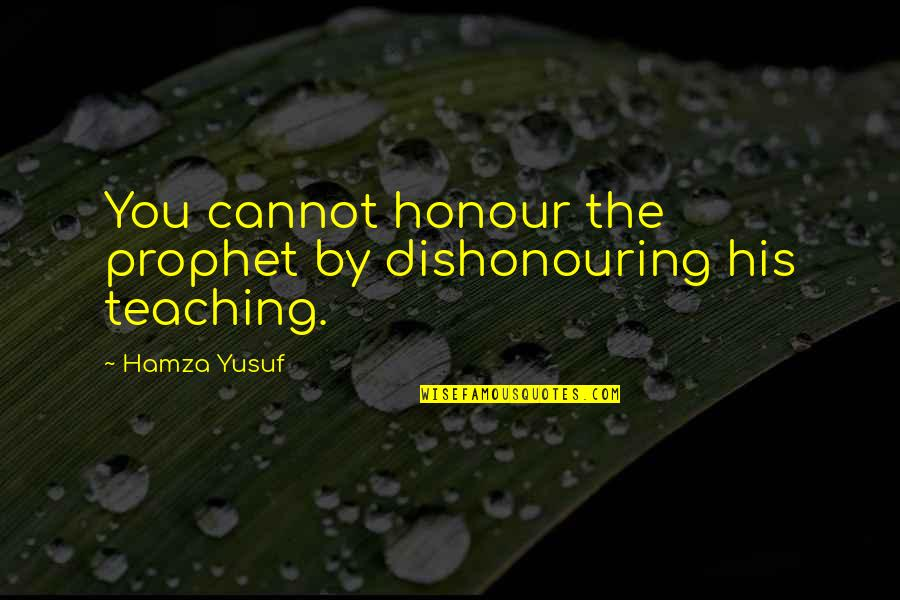 Harvest By Manjula Padmanabhan Quotes By Hamza Yusuf: You cannot honour the prophet by dishonouring his
