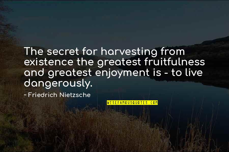 Harvesting Quotes By Friedrich Nietzsche: The secret for harvesting from existence the greatest