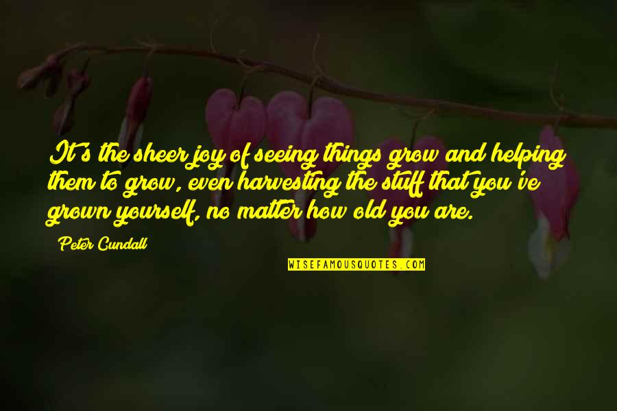 Harvesting Quotes By Peter Cundall: It's the sheer joy of seeing things grow