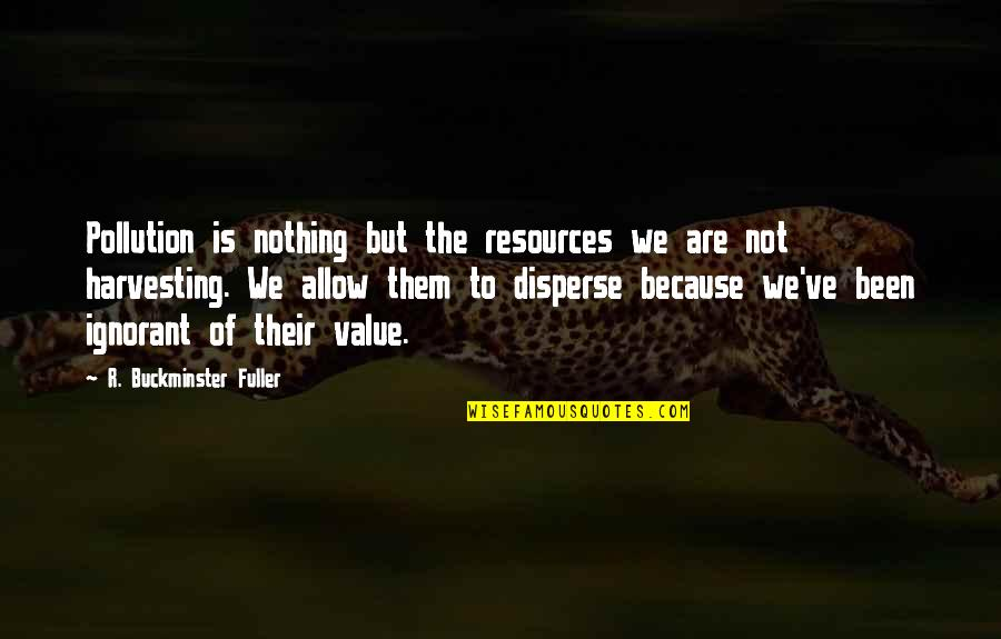 Harvesting Quotes By R. Buckminster Fuller: Pollution is nothing but the resources we are