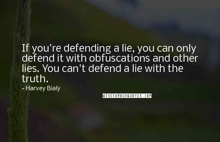 Harvey Bialy quotes: If you're defending a lie, you can only defend it with obfuscations and other lies. You can't defend a lie with the truth.