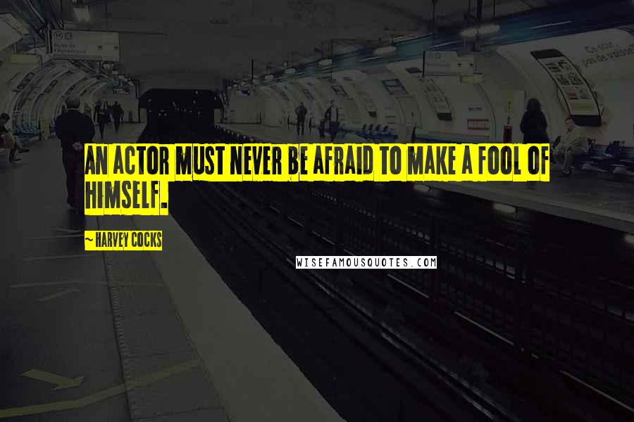 Harvey Cocks quotes: An actor must never be afraid to make a fool of himself.