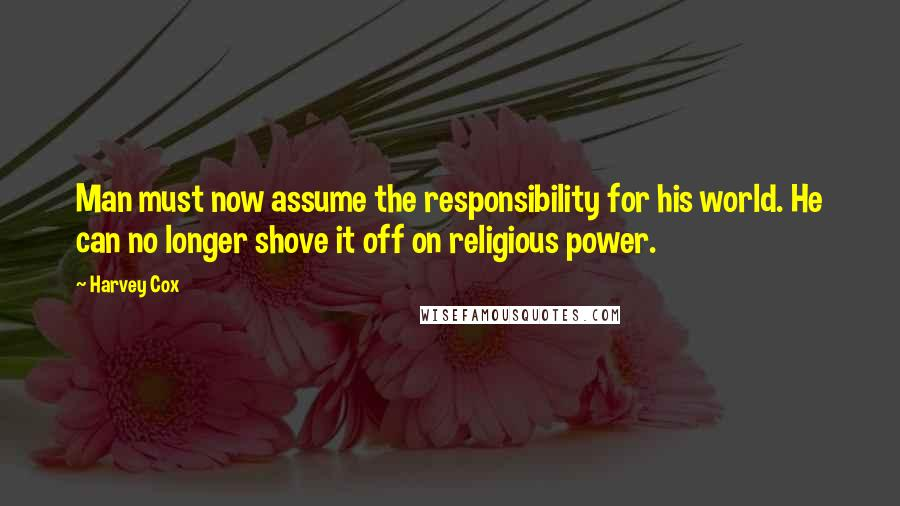 Harvey Cox quotes: Man must now assume the responsibility for his world. He can no longer shove it off on religious power.