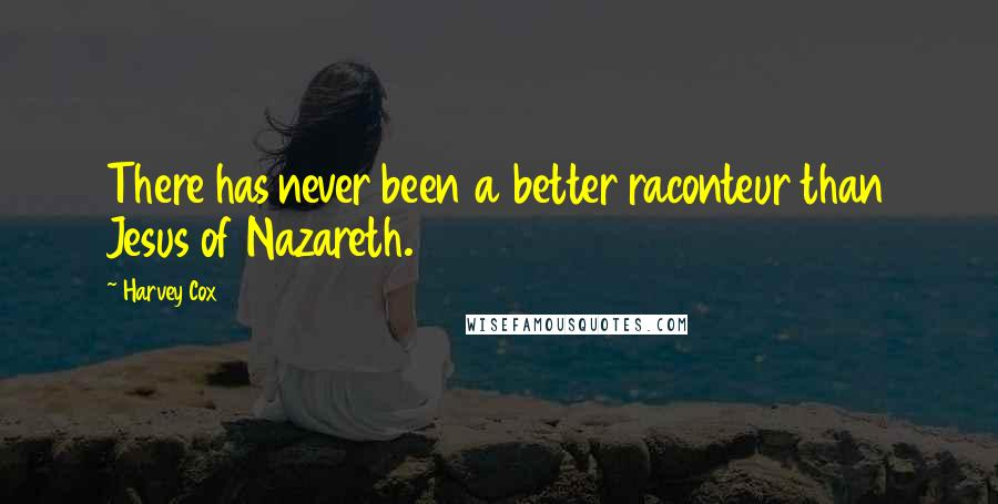 Harvey Cox quotes: There has never been a better raconteur than Jesus of Nazareth.