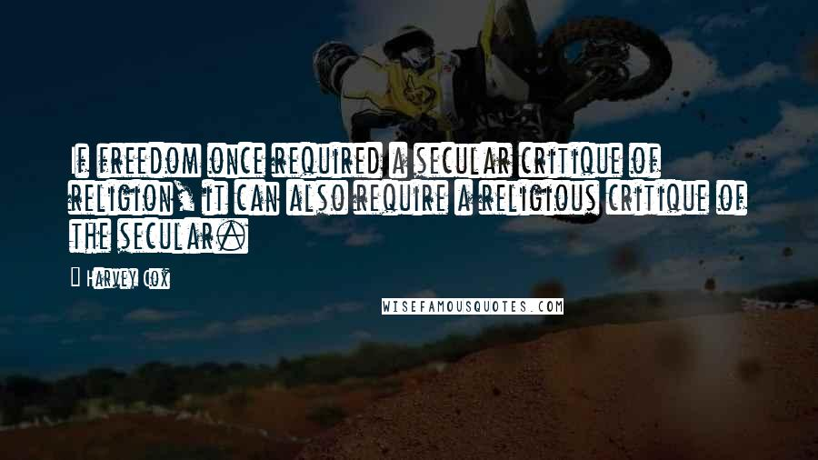 Harvey Cox quotes: If freedom once required a secular critique of religion, it can also require a religious critique of the secular.