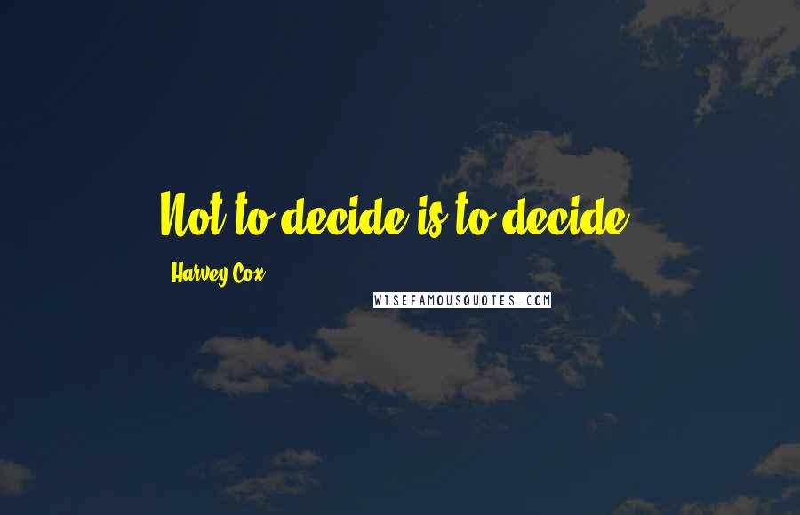 Harvey Cox quotes: Not to decide is to decide.