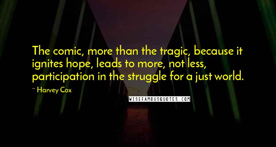 Harvey Cox quotes: The comic, more than the tragic, because it ignites hope, leads to more, not less, participation in the struggle for a just world.