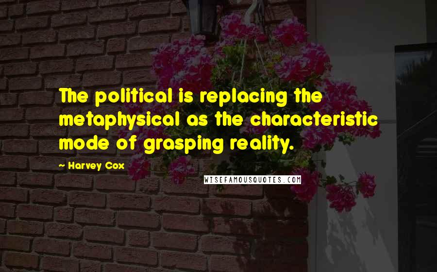 Harvey Cox quotes: The political is replacing the metaphysical as the characteristic mode of grasping reality.