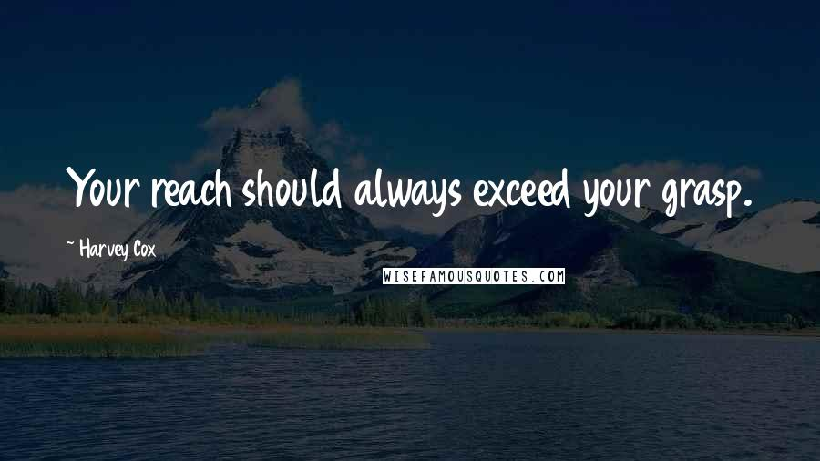 Harvey Cox quotes: Your reach should always exceed your grasp.