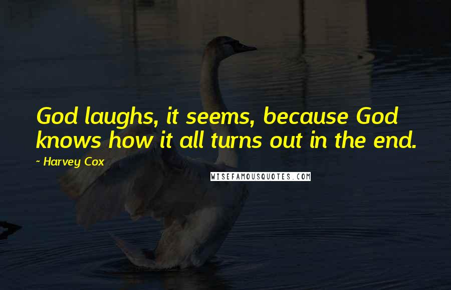 Harvey Cox quotes: God laughs, it seems, because God knows how it all turns out in the end.