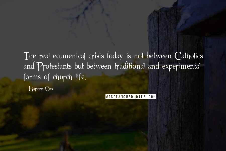Harvey Cox quotes: The real ecumenical crisis today is not between Catholics and Protestants but between traditional and experimental forms of church life.