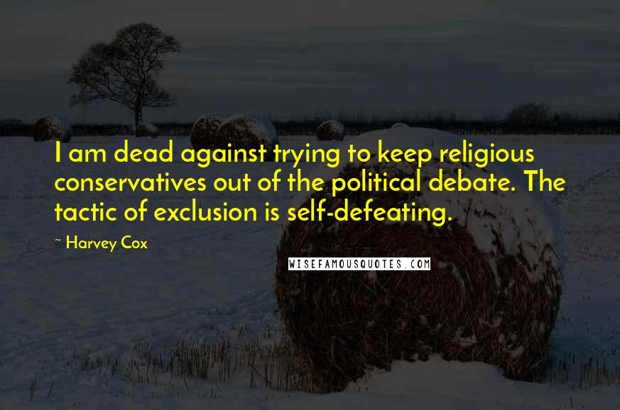 Harvey Cox quotes: I am dead against trying to keep religious conservatives out of the political debate. The tactic of exclusion is self-defeating.